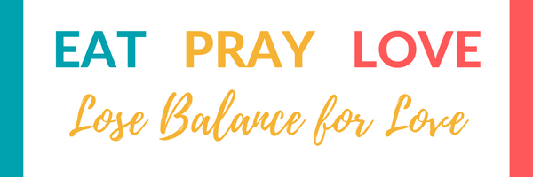 Eat Pray Love - Lose Balance for Love
